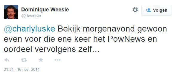 Dominique Weesie op Twitter- -@charlyluske Bekijk morgenavond gewoon even voor die ene keer het PowNews en oordeel vervolgens zelf…-