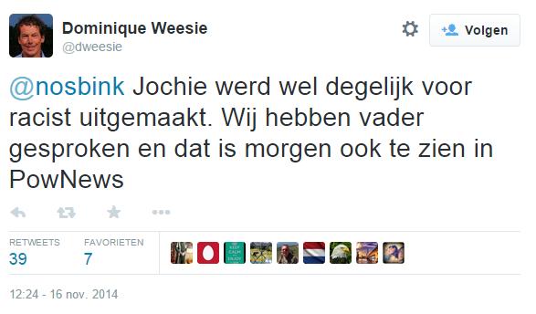 Dominique Weesie op Twitter- -@nosbink Jochie werd wel degelijk voor racist uitgemaakt. Wij hebben vader gesproken en dat is morgen ook te zien in PowNews-