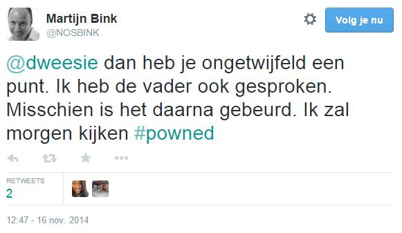 Martijn Bink op Twitter- -@dweesie dan heb je ongetwijfeld een punt. Ik heb de vader ook gesproken. Misschien is het daarna gebeurd. Ik zal morgen kijken #powned-