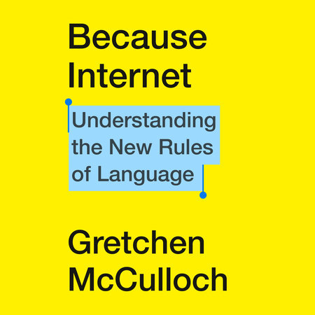 © Penguin Random House. cover of Becuase Internet by Gretchen McCulloch. 2019